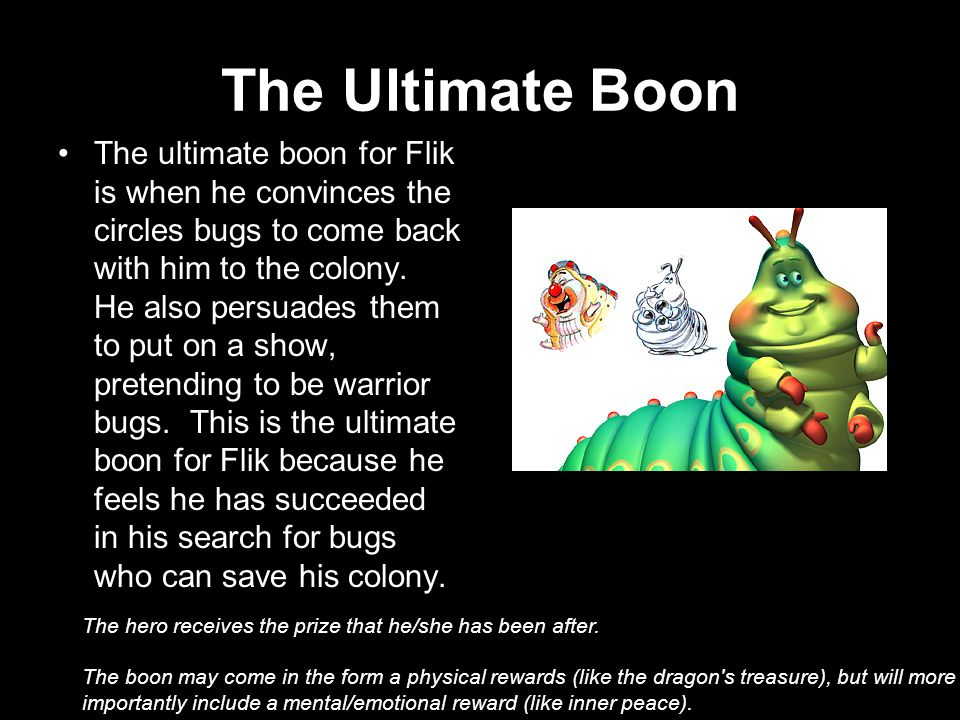The Ultimate Boon The ultimate boon for Flik is when he convinces the circles bugs to come back with him to the colony.