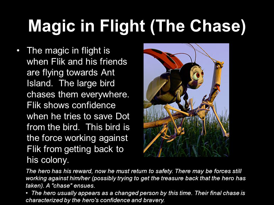 Magic in Flight (The Chase) The magic in flight is when Flik and his friends are flying towards Ant Island.