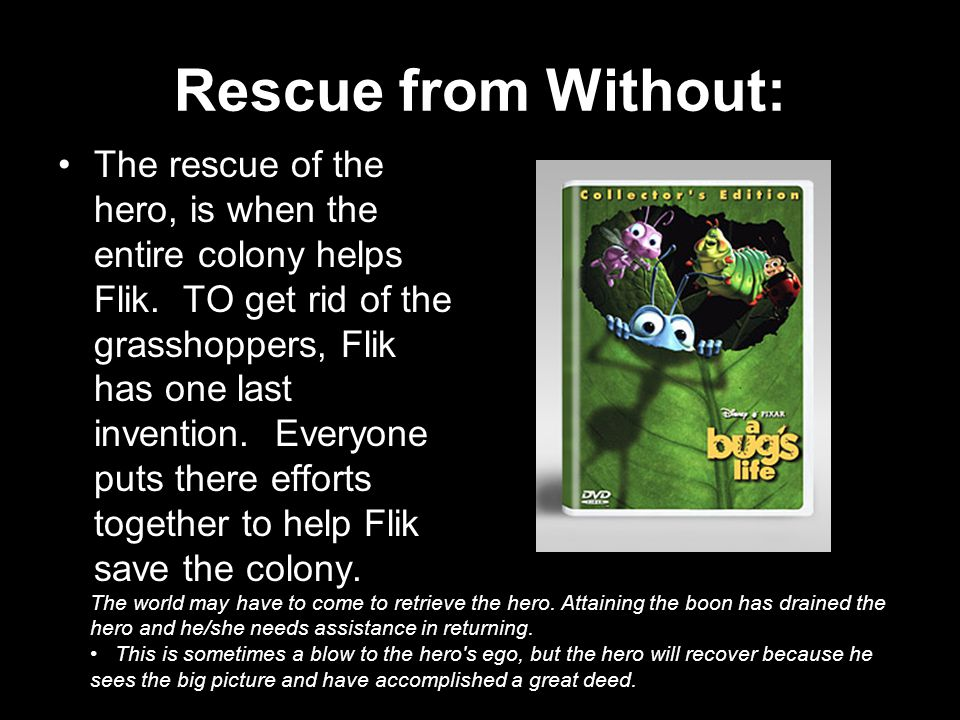 Rescue from Without: The rescue of the hero, is when the entire colony helps Flik.