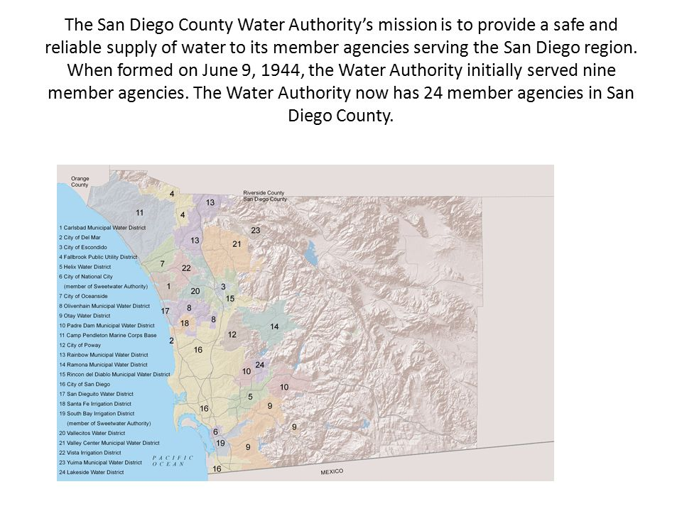 The San Diego County Water Authority's mission is to provide a safe and reliable supply of water to its member agencies serving the San Diego region.