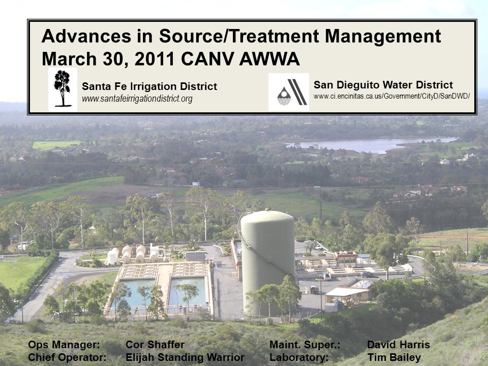 Advances in Source/Treatment Management March 30, 2011 CANV AWWA San Dieguito Water District www.ci.encinitas.ca.us/Government/CityD/SanDWD/ Santa Fe Irrigation District www.santafeirrigationdistrict.org Ops Manager:Cor Shaffer Chief Operator:Elijah Standing Warrior Maint.