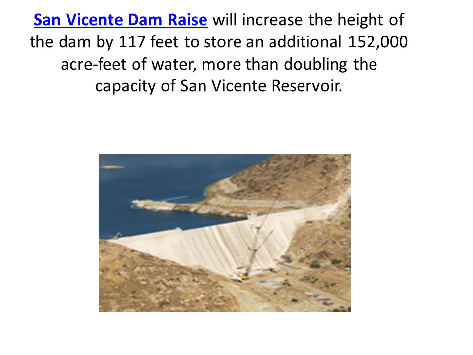 San Vicente Dam RaiseSan Vicente Dam Raise will increase the height of the dam by 117 feet to store an additional 152,000 acre-feet of water, more tha