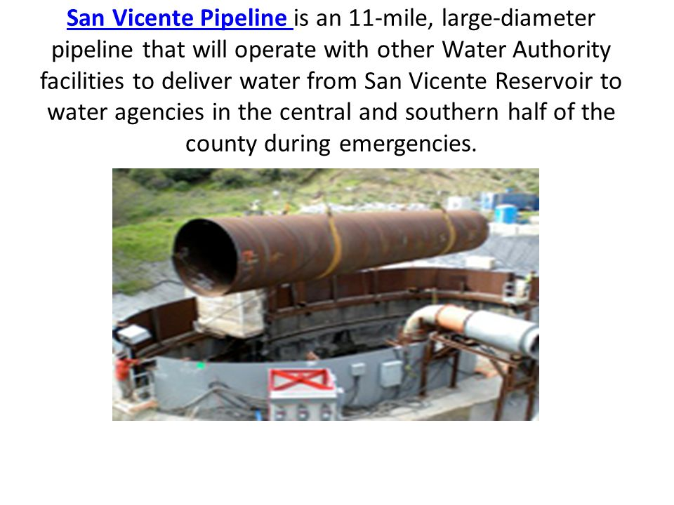 San Vicente Pipeline San Vicente Pipeline is an 11-mile, large-diameter pipeline that will operate with other Water Authority facilities to deliver water from San Vicente Reservoir to water agencies in the central and southern half of the county during emergencies.