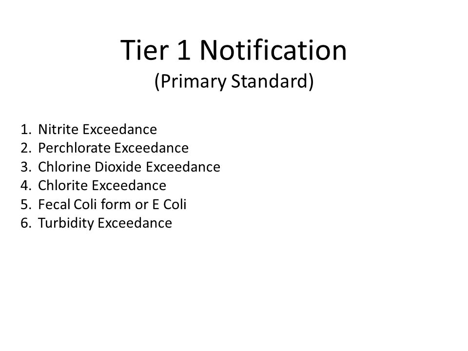 Tier 1 Notification (Primary Standard) 1.Nitrite Exceedance 2.Perchlorate Exceedance 3.Chlorine Dioxide Exceedance 4.Chlorite Exceedance 5.Fecal Coli form or E Coli 6.Turbidity Exceedance