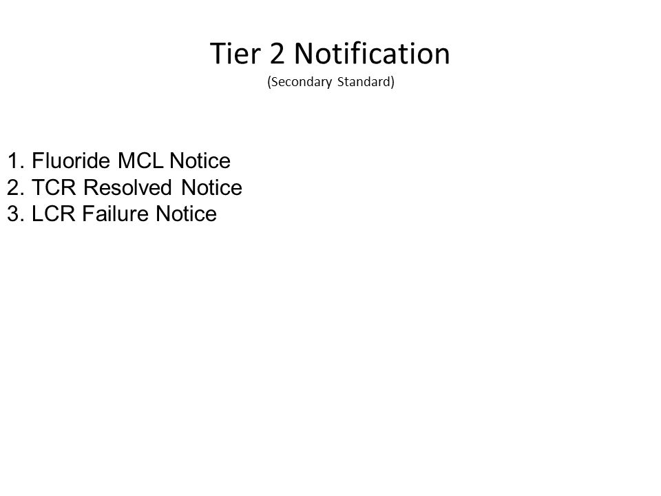 Tier 2 Notification (Secondary Standard) 1.Fluoride MCL Notice 2.TCR Resolved Notice 3.LCR Failure Notice