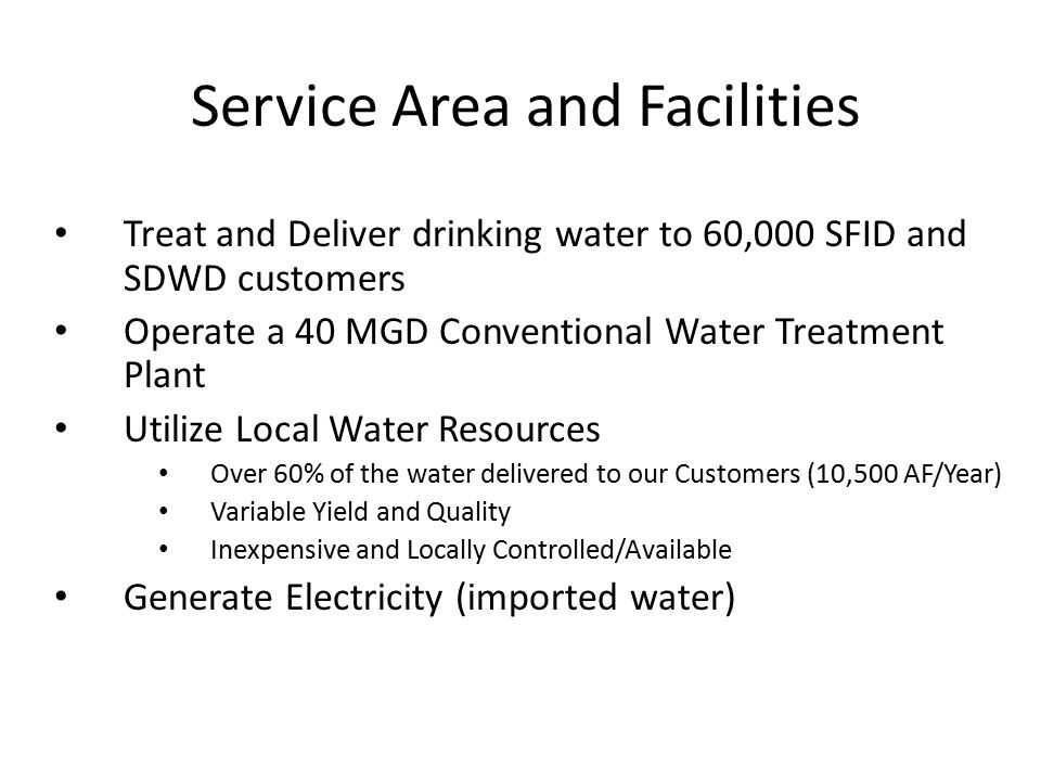 Service Area and Facilities Treat and Deliver drinking water to 60,000 SFID and SDWD customers Operate a 40 MGD Conventional Water Treatment Plant Utilize Local Water Resources Over 60% of the water delivered to our Customers (10,500 AF/Year) Variable Yield and Quality Inexpensive and Locally Controlled/Available Generate Electricity (imported water)