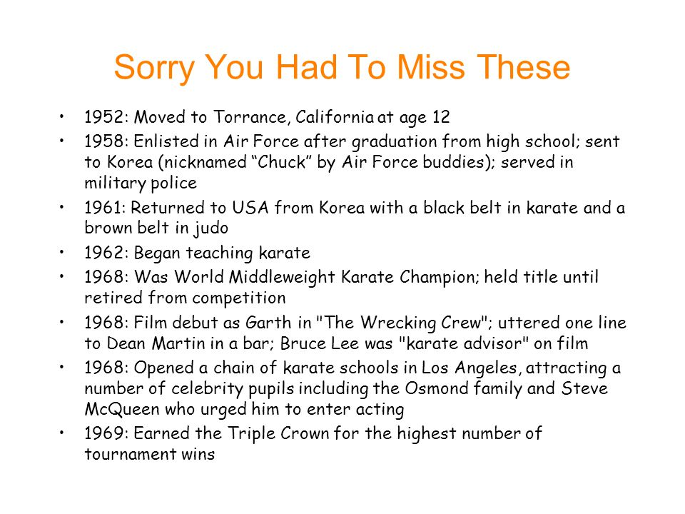 Sorry You Had To Miss These Too 1971: Karate schools went into debt 1973: Played a baddie opposite Bruce Lee in Return of the Dragon 1976: First starring role in Breaker, Breaker 1979: First successful film as star, Good Guys Wear Black 1983: Lone Wolf McQuade established Norris as a bonafide, crossover box-office star; played maverick Texas Ranger 1984: Scored big hit with Missing in Action which later spawned two sequels 1985: Co-wrote (with James Bruner) the screenplay for Invasion USA 1988: Re-teamed with Bruner, writing Braddock: Missing in Action III ; first time directed by brother Aaron 1994: Debuted as song performer of theme song ( Eyes of a Ranger ) for Walker, Texas Ranger 1996: Became first Westerner to be awarded an eighth-degree black belt in Tae Kwan Do 2002: Starred in and served as executive producer (with brother Aaron) on the CBS political thriller The President s Man: A Line in the Sand 2004: Made a cameo appearance in the comedy Dodgeball: A True Underdog Story