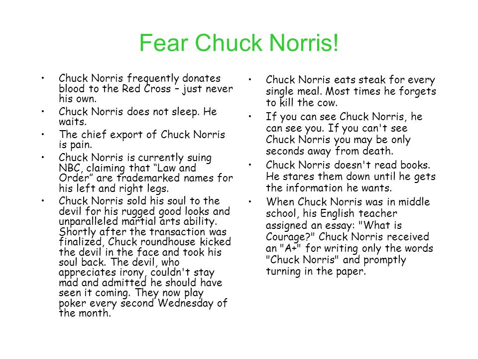 Fear Chuck Norris! Chuck Norris frequently donates blood to the Red Cross – just never his own. Chuck Norris does not sleep. He waits. The chief expor