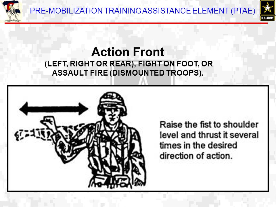 PRE-MOBILIZATION TRAINING ASSISTANCE ELEMENT (PTAE) Action Front (LEFT, RIGHT OR REAR), FIGHT ON FOOT, OR ASSAULT FIRE (DISMOUNTED TROOPS).