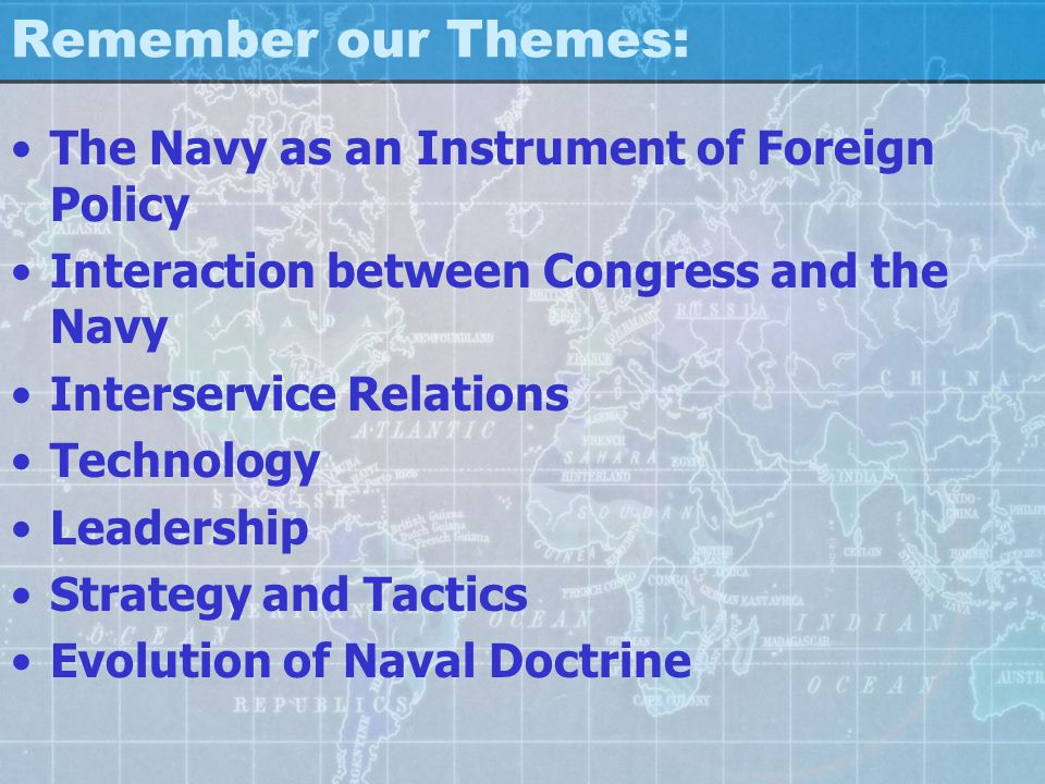 Remember our Themes: The Navy as an Instrument of Foreign Policy Interaction between Congress and the Navy Interservice Relations Technology Leadership Strategy and Tactics Evolution of Naval Doctrine