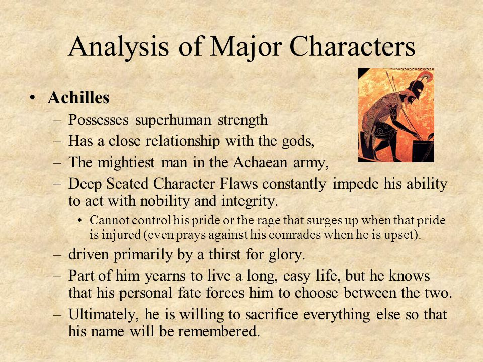 Analysis of Major Characters Achilles –Possesses superhuman strength –Has a close relationship with the gods, –The mightiest man in the Achaean army,