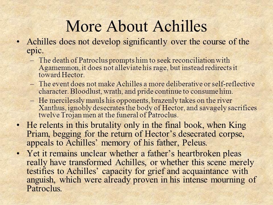 More About Achilles Achilles does not develop significantly over the course of the epic. –The death of Patroclus prompts him to seek reconciliation wi