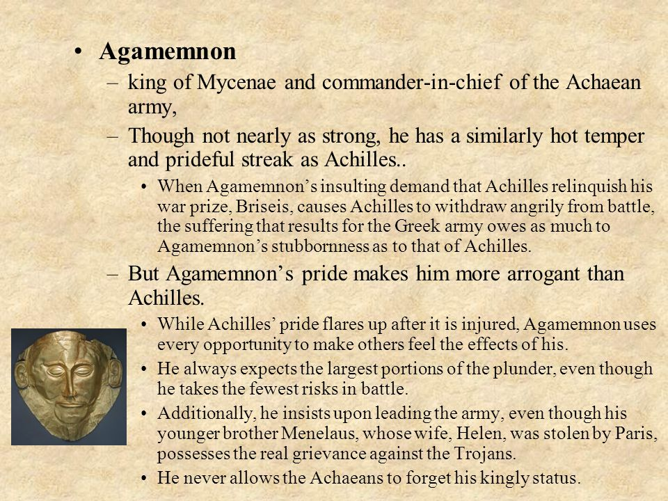 Agamemnon –king of Mycenae and commander-in-chief of the Achaean army, –Though not nearly as strong, he has a similarly hot temper and prideful streak as Achilles..