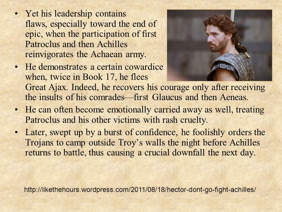 Yet his leadership contains discernible flaws, especially toward the end of the epic, when the participation of first Patroclus and then Achilles reinvigorates the Achaean army.