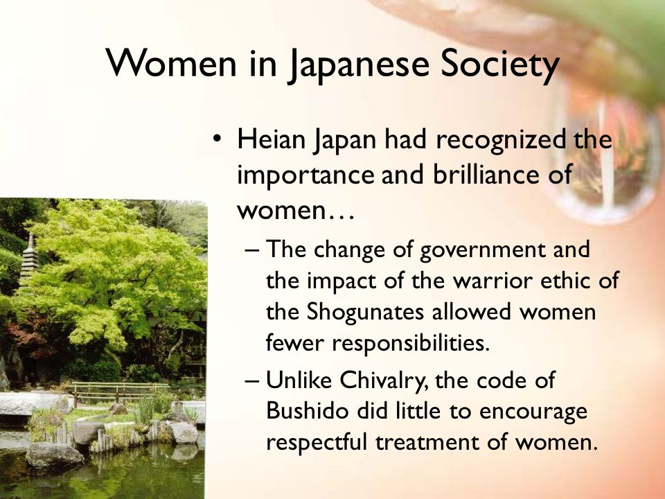 Women in Japanese Society Heian Japan had recognized the importance and brilliance of women… – The change of government and the impact of the warrior ethic of the Shogunates allowed women fewer responsibilities.