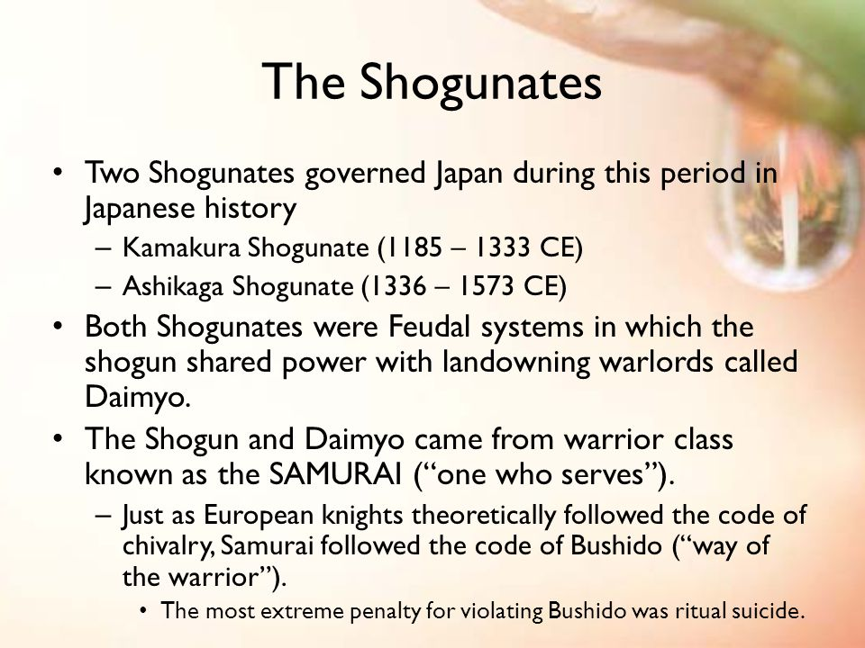 The Shogunates Two Shogunates governed Japan during this period in Japanese history – Kamakura Shogunate (1185 – 1333 CE) – Ashikaga Shogunate (1336 – 1573 CE) Both Shogunates were Feudal systems in which the shogun shared power with landowning warlords called Daimyo.