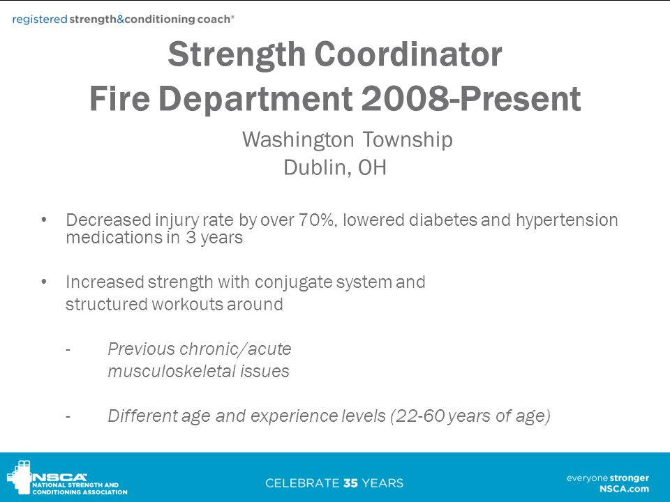 Strength Coordinator Fire Department 2008-Present Washington Township Dublin, OH Decreased injury rate by over 70%, lowered diabetes and hypertension medications in 3 years Increased strength with conjugate system and structured workouts around -Previous chronic/acute musculoskeletal issues -Different age and experience levels (22-60 years of age)