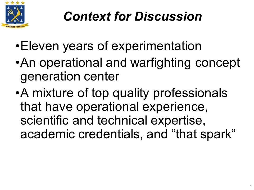 5 Context for Discussion Eleven years of experimentation An operational and warfighting concept generation center A mixture of top quality professionals that have operational experience, scientific and technical expertise, academic credentials, and that spark