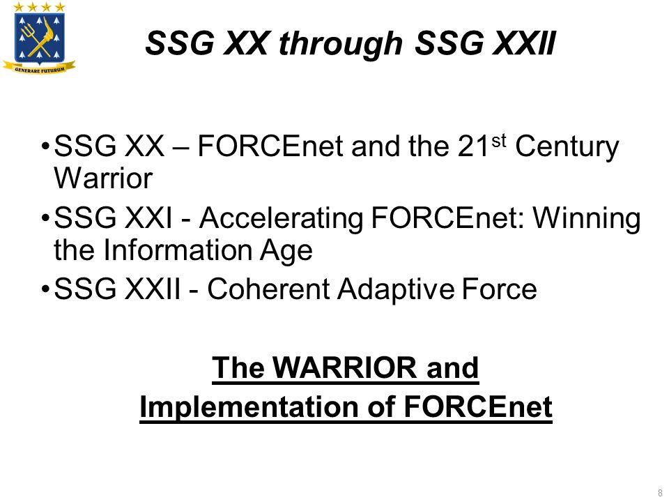 8 SSG XX through SSG XXII SSG XX – FORCEnet and the 21 st Century Warrior SSG XXI - Accelerating FORCEnet: Winning the Information Age SSG XXII - Coherent Adaptive Force The WARRIOR and Implementation of FORCEnet