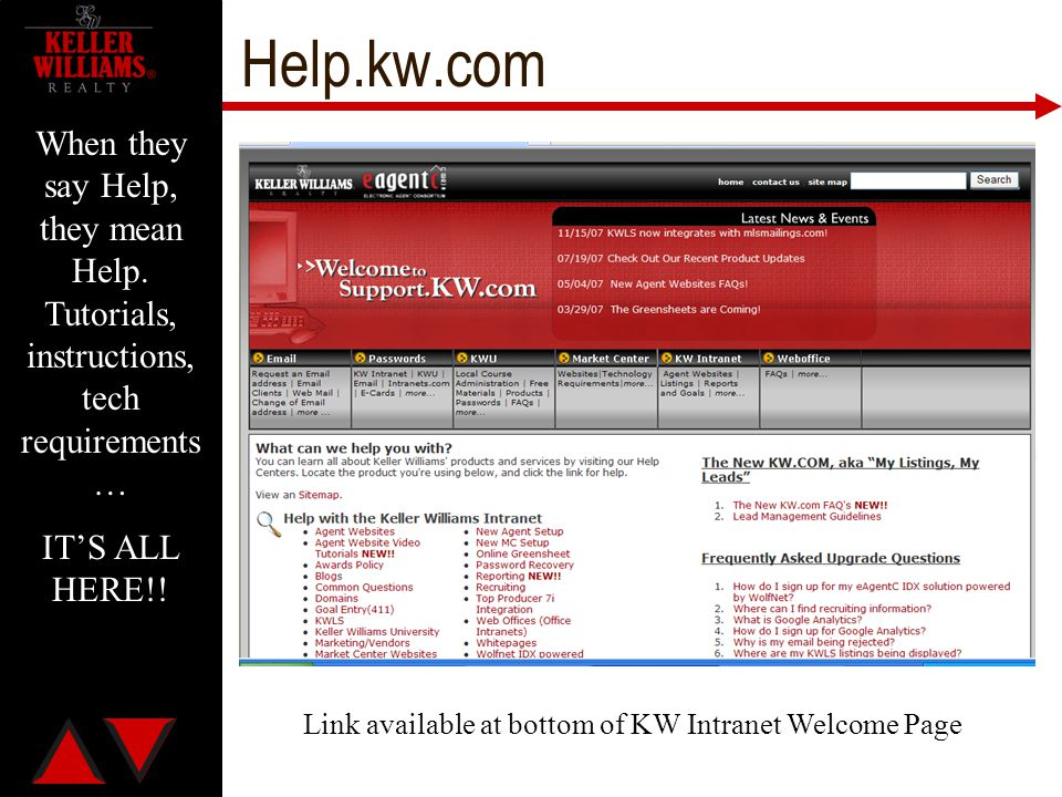 Help.kw.com When they say Help, they mean Help. Tutorials, instructions, tech requirements … IT'S ALL HERE!! Link available at bottom of KW Intranet W
