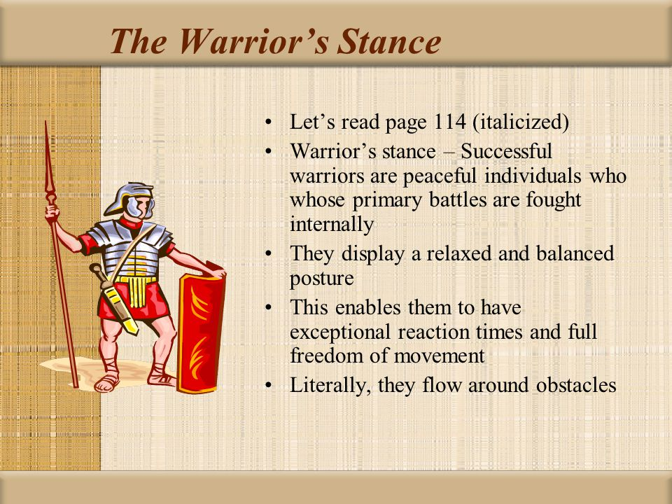 The Warrior's Stance Let's read page 114 (italicized) Warrior's stance – Successful warriors are peaceful individuals who whose primary battles are fought internally They display a relaxed and balanced posture This enables them to have exceptional reaction times and full freedom of movement Literally, they flow around obstacles