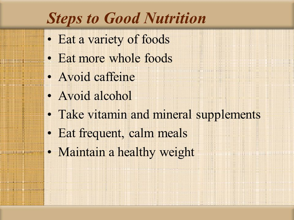 Steps to Good Nutrition Eat a variety of foods Eat more whole foods Avoid caffeine Avoid alcohol Take vitamin and mineral supplements Eat frequent, calm meals Maintain a healthy weight