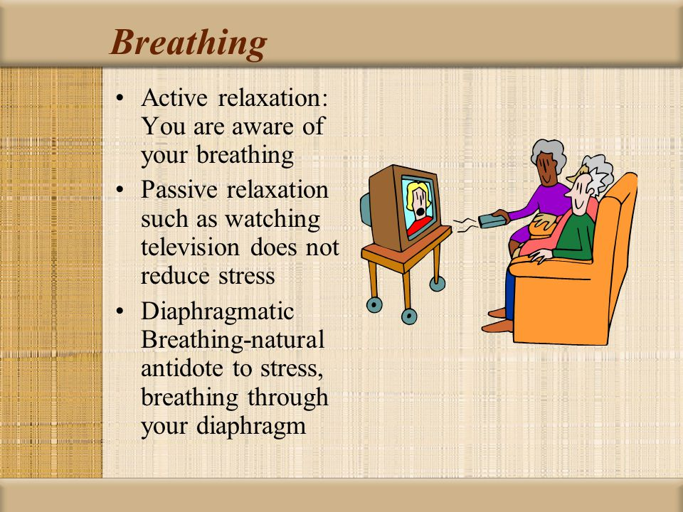 Breathing Active relaxation: You are aware of your breathing Passive relaxation such as watching television does not reduce stress Diaphragmatic Breathing-natural antidote to stress, breathing through your diaphragm
