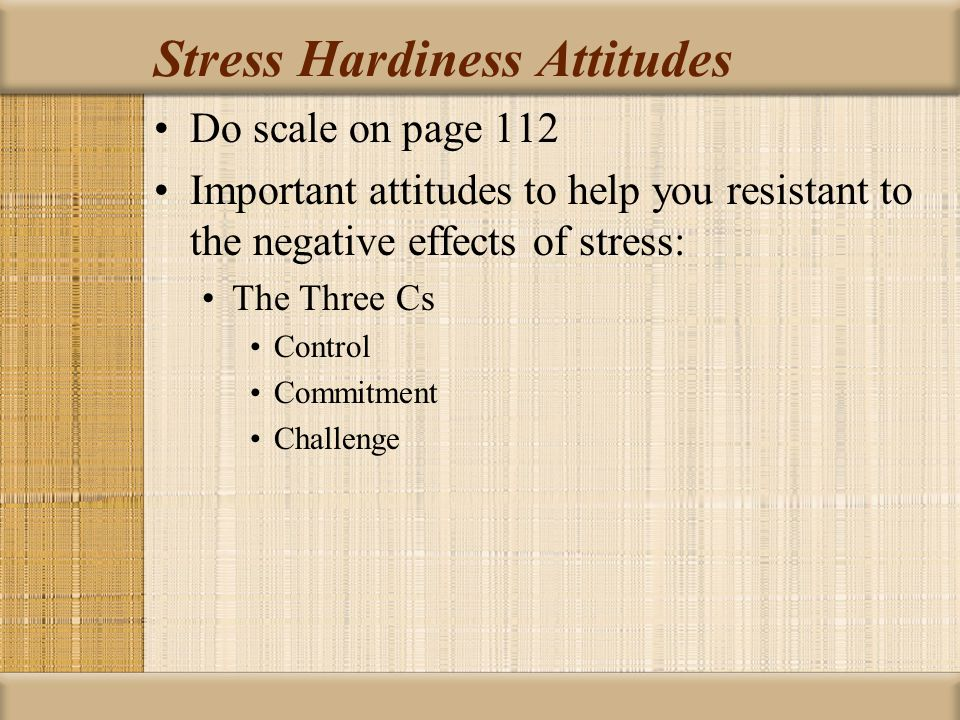 Stress Hardiness Attitudes Do scale on page 112 Important attitudes to help you resistant to the negative effects of stress: The Three Cs Control Commitment Challenge