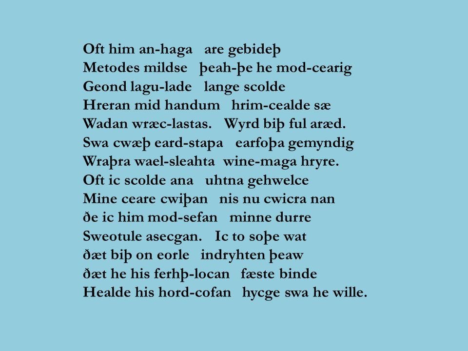 Oft him an-haga are gebideþ Metodes mildse þeah-þe he mod-cearig Geond lagu-lade lange scolde Hreran mid handum hrim-cealde sæ Wadan wræc-lastas.