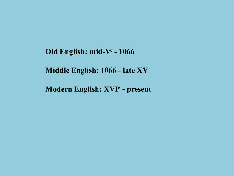 Old English: mid-V e - 1066 Middle English: 1066 - late XV e Modern English: XVI e - present