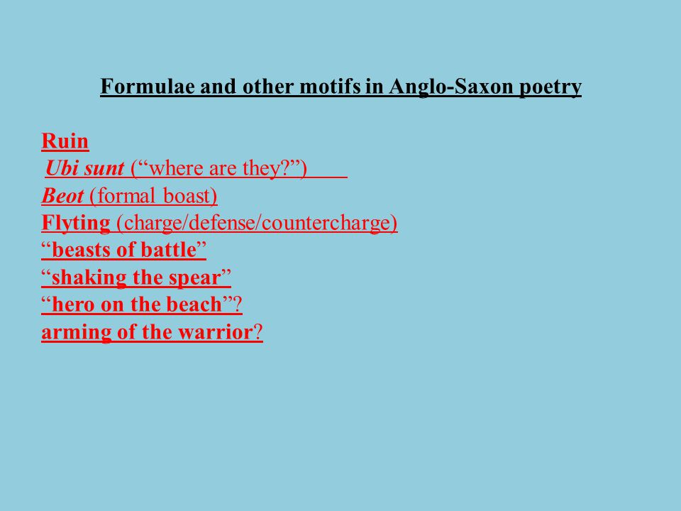 "Formulae and other motifs in Anglo-Saxon poetry Ruin Ubi sunt (""where are they?"") Beot (formal boast) Flyting (charge/defense/countercharge) ""beasts o"