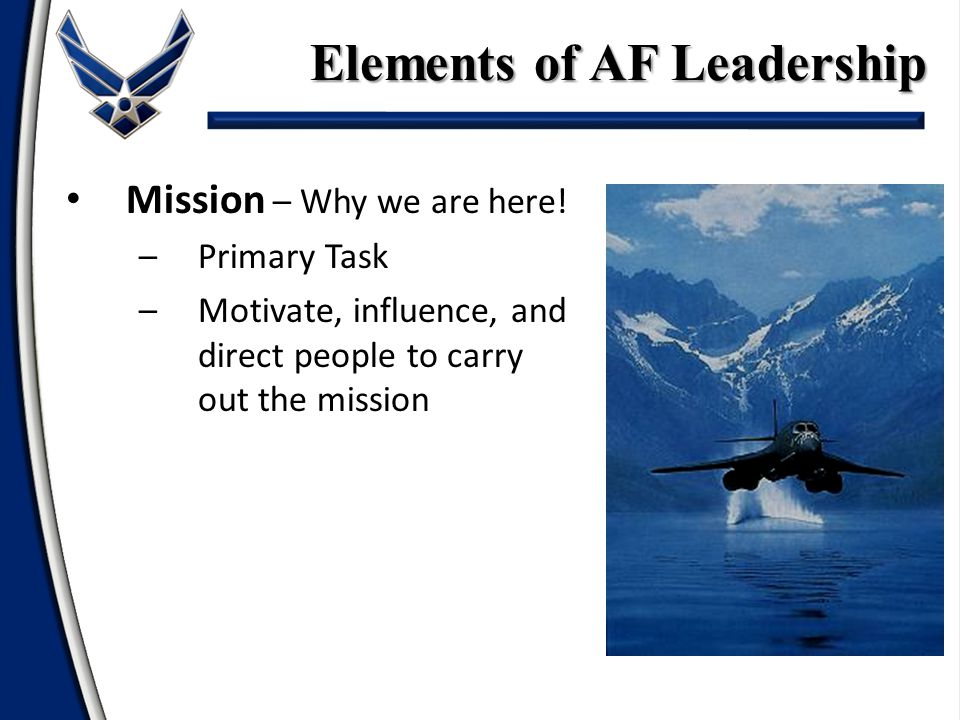 Elements of AF Leadership Mission – Why we are here! –Primary Task –Motivate, influence, and direct people to carry out the mission