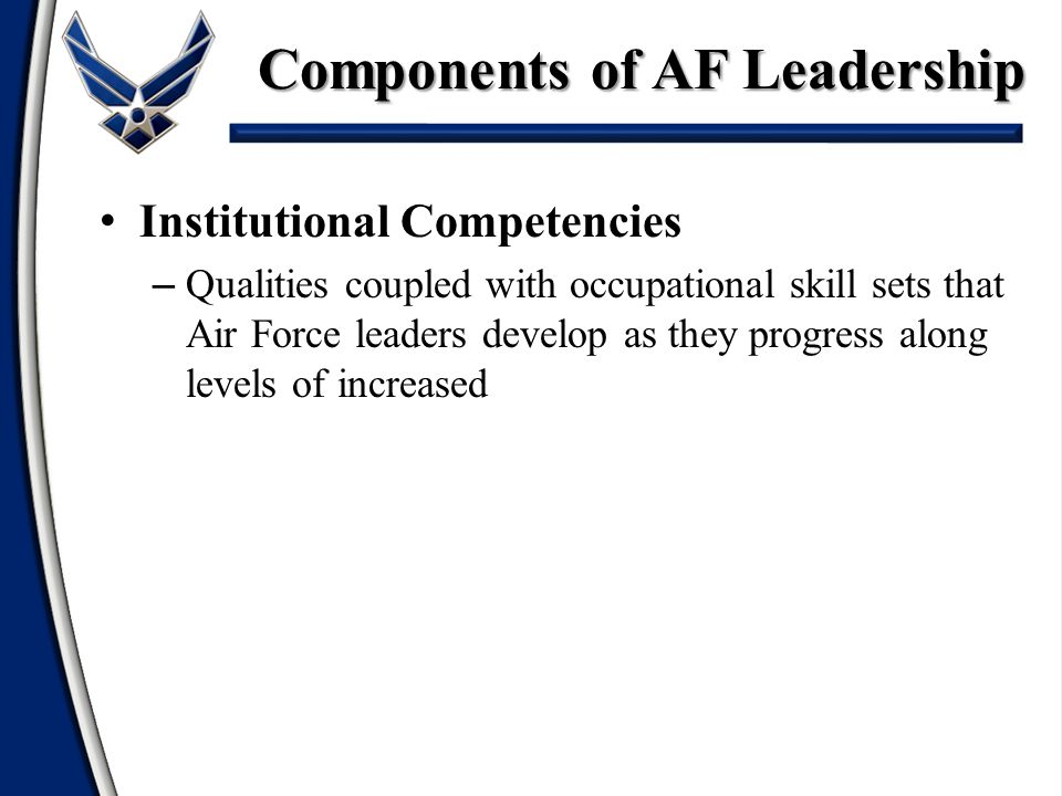 Institutional Competencies – Qualities coupled with occupational skill sets that Air Force leaders develop as they progress along levels of increased