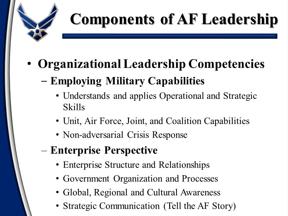 Organizational Leadership Competencies – Employing Military Capabilities Understands and applies Operational and Strategic Skills Unit, Air Force, Joint, and Coalition Capabilities Non-adversarial Crisis Response –Enterprise Perspective Enterprise Structure and Relationships Government Organization and Processes Global, Regional and Cultural Awareness Strategic Communication (Tell the AF Story) Components of AF Leadership