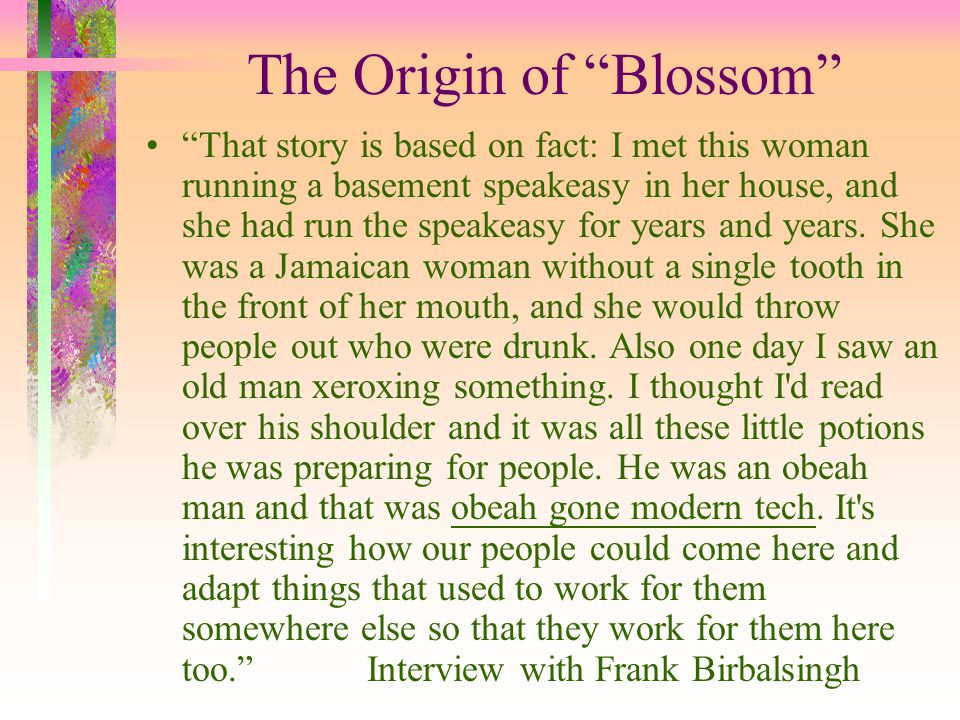 The Origin of Blossom That story is based on fact: I met this woman running a basement speakeasy in her house, and she had run the speakeasy for years and years.