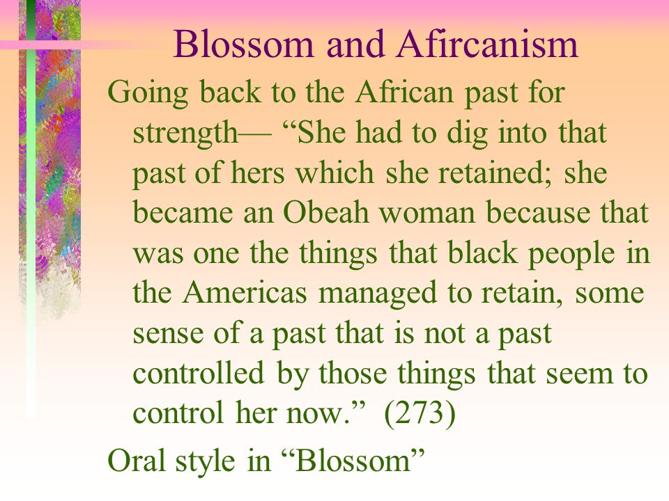 Blossom and Afircanism Going back to the African past for strength— She had to dig into that past of hers which she retained; she became an Obeah woman because that was one the things that black people in the Americas managed to retain, some sense of a past that is not a past controlled by those things that seem to control her now. (273) Oral style in Blossom