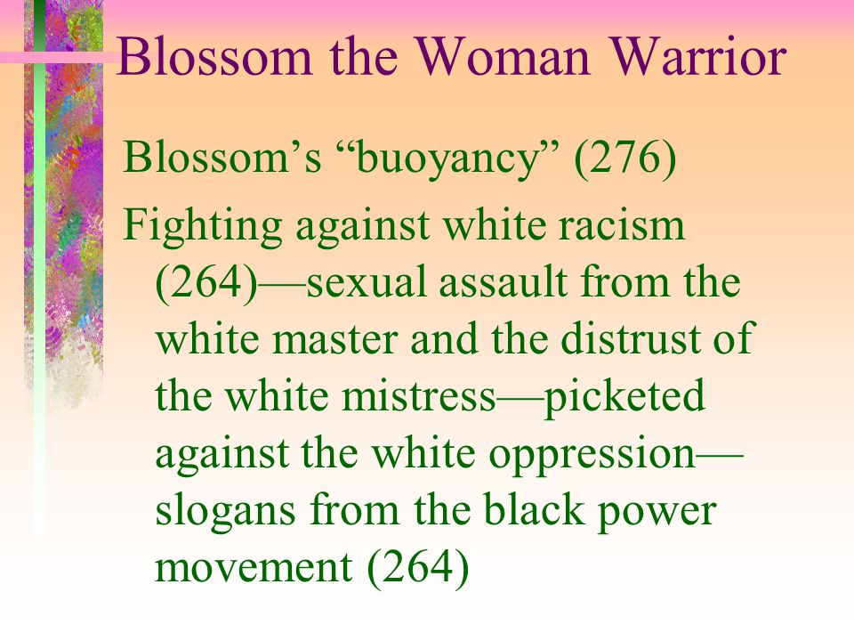 """Blossom the Woman Warrior Blossom's """"buoyancy"""" (276) Fighting against white racism (264)—sexual assault from the white master and the distrust of the"""