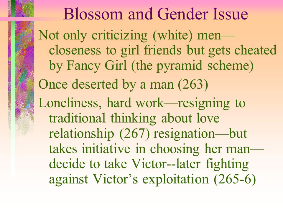 Blossom and Gender Issue Not only criticizing (white) men— closeness to girl friends but gets cheated by Fancy Girl (the pyramid scheme) Once deserted by a man (263) Loneliness, hard work—resigning to traditional thinking about love relationship (267) resignation—but takes initiative in choosing her man— decide to take Victor--later fighting against Victor's exploitation (265-6)