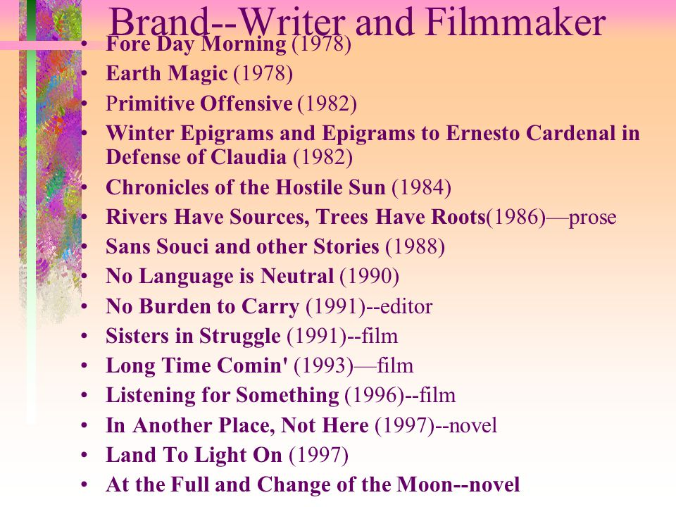 Brand--Writer and Filmmaker Fore Day Morning (1978) Earth Magic (1978) Primitive Offensive (1982) Winter Epigrams and Epigrams to Ernesto Cardenal in Defense of Claudia (1982) Chronicles of the Hostile Sun (1984) Rivers Have Sources, Trees Have Roots(1986)—prose Sans Souci and other Stories (1988) No Language is Neutral (1990) No Burden to Carry (1991)--editor Sisters in Struggle (1991)--film Long Time Comin (1993)—film Listening for Something (1996)--film In Another Place, Not Here (1997)--novel Land To Light On (1997) At the Full and Change of the Moon--novel