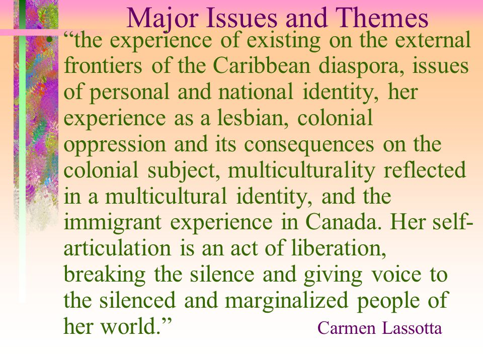 Major Issues and Themes the experience of existing on the external frontiers of the Caribbean diaspora, issues of personal and national identity, her experience as a lesbian, colonial oppression and its consequences on the colonial subject, multiculturality reflected in a multicultural identity, and the immigrant experience in Canada.