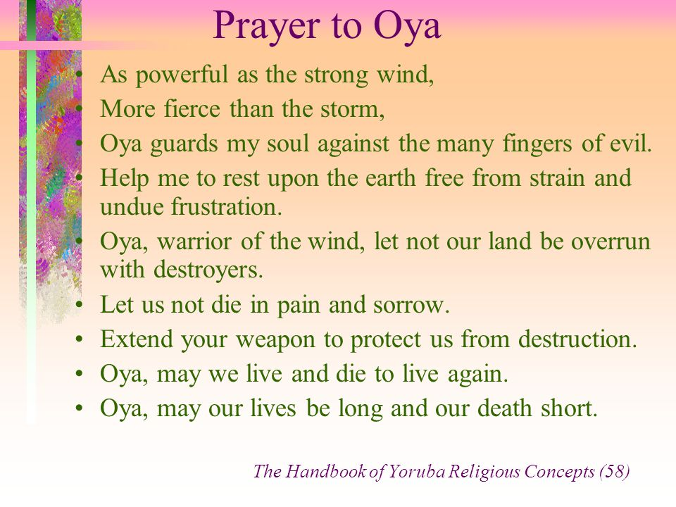 Prayer to Oya As powerful as the strong wind, More fierce than the storm, Oya guards my soul against the many fingers of evil. Help me to rest upon th
