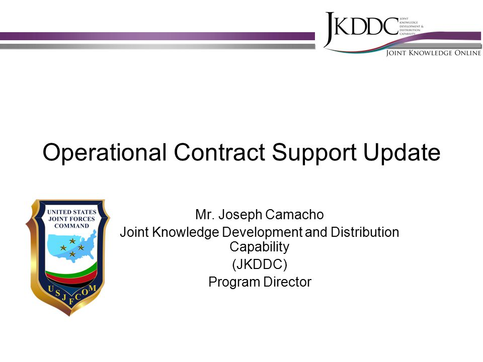 Agenda JKDDC/JKO Overview Background on JKO support to ADUSD (PS) Overview of OCS training via JKO – Introduction to OCS – J4OP-US380 – Operational Contract Support (GOFO) Essentials Course – J4ST-US429 – OCS Planners Course Overview (To be published SEP 2010) OCS Community of Interest Site Strategic Communication Plan Proposal