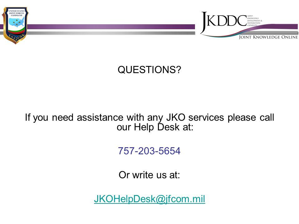 QUESTIONS? If you need assistance with any JKO services please call our Help Desk at: 757-203-5654 Or write us at: JKOHelpDesk@jfcom.mil
