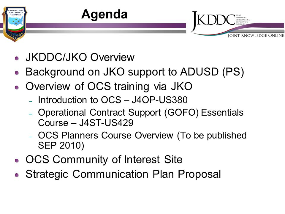 Agenda JKDDC/JKO Overview Background on JKO support to ADUSD (PS) Overview of OCS training via JKO – Introduction to OCS – J4OP-US380 – Operational Co