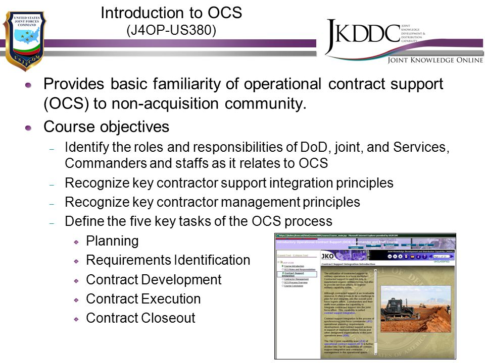 Introduction to OCS (J4OP-US380) Provides basic familiarity of operational contract support (OCS) to non-acquisition community. Course objectives – Id