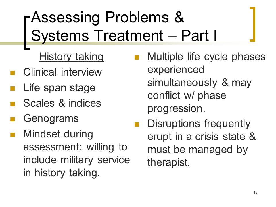 15 Assessing Problems & Systems Treatment – Part I History taking Clinical interview Life span stage Scales & indices Genograms Mindset during assessment: willing to include military service in history taking.