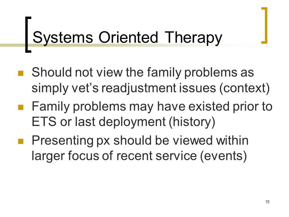 Systems Oriented Therapy Should not view the family problems as simply vet's readjustment issues (context) Family problems may have existed prior to ETS or last deployment (history) Presenting px should be viewed within larger focus of recent service (events) 18