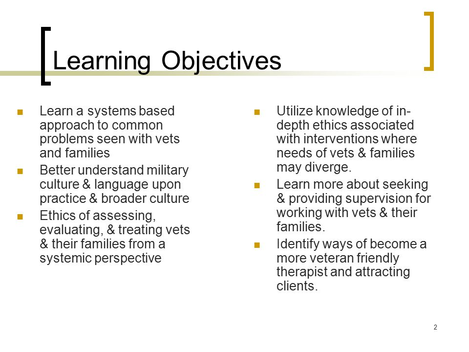 2 Learning Objectives Learn a systems based approach to common problems seen with vets and families Better understand military culture & language upon practice & broader culture Ethics of assessing, evaluating, & treating vets & their families from a systemic perspective Utilize knowledge of in- depth ethics associated with interventions where needs of vets & families may diverge.