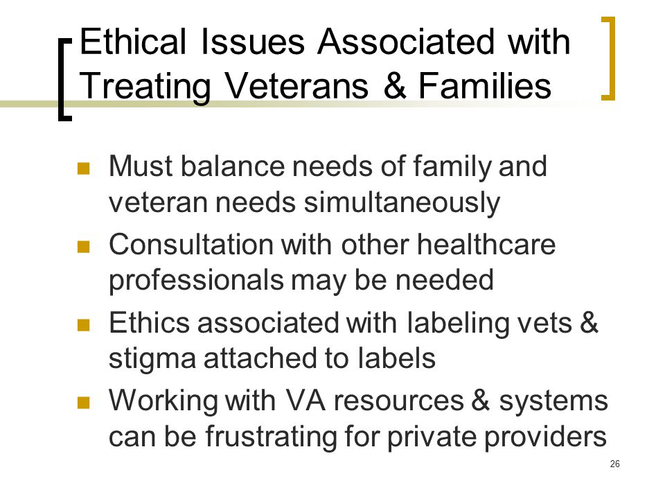 Ethical Issues Associated with Treating Veterans & Families Must balance needs of family and veteran needs simultaneously Consultation with other healthcare professionals may be needed Ethics associated with labeling vets & stigma attached to labels Working with VA resources & systems can be frustrating for private providers 26