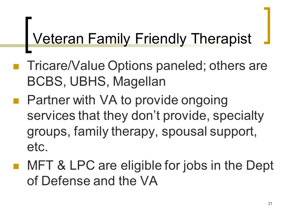 Veteran Family Friendly Therapist Tricare/Value Options paneled; others are BCBS, UBHS, Magellan Partner with VA to provide ongoing services that they